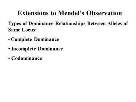 Extensions to Mendel's Observation Types of Dominance Relationships Between Alleles of Same Locus: Complete Dominance Incomplete Dominance Codominance.