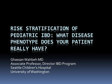 Ghassan Wahbeh MD Associate Professor, Director IBD Program Seattle Children's Hospital University of Washington.
