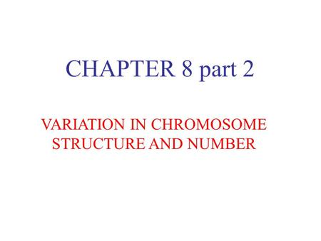 CHAPTER 8 part 2 VARIATION IN CHROMOSOME STRUCTURE AND NUMBER.