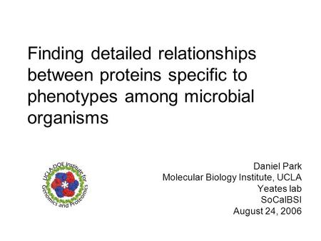 Finding detailed relationships between proteins specific to phenotypes among microbial organisms Daniel Park Molecular Biology Institute, UCLA Yeates lab.