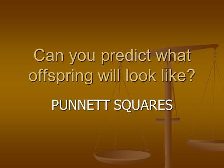 Can you predict what offspring will look like? PUNNETT SQUARES.