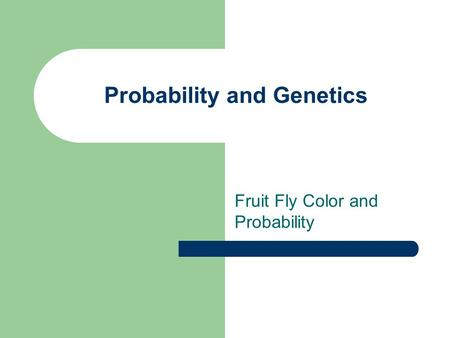 Probability and Genetics Fruit Fly Color and Probability.