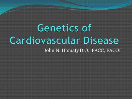 John N. Hamaty D.O. FACC, FACOI. Cardiovascular Genetics Environmental causes- trauma, malnutrition, drug abuse-defined by body response- phenotype Genotype-how.