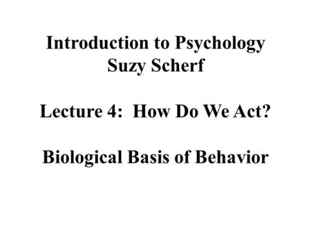 Introduction to Psychology Suzy Scherf Lecture 4: How Do We Act? Biological Basis of Behavior.