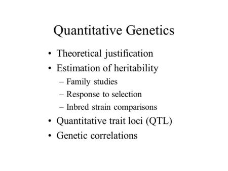 Quantitative Genetics Theoretical justification Estimation of heritability –Family studies –Response to selection –Inbred strain comparisons Quantitative.