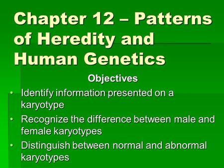 Chapter 12 – Patterns of Heredity and Human Genetics Objectives Identify information presented on a karyotypeIdentify information presented on a karyotype.