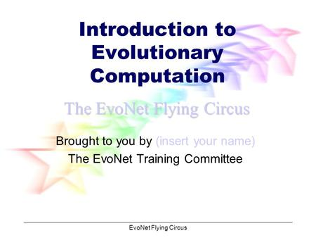 EvoNet Flying Circus Introduction to Evolutionary Computation Brought to you by (insert your name) The EvoNet Training Committee The EvoNet Flying Circus.