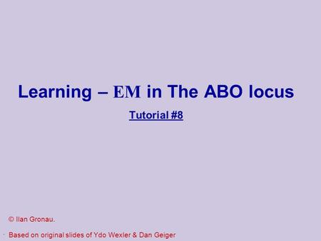 . Learning – EM in The ABO locus Tutorial #8 © Ilan Gronau. Based on original slides of Ydo Wexler & Dan Geiger.