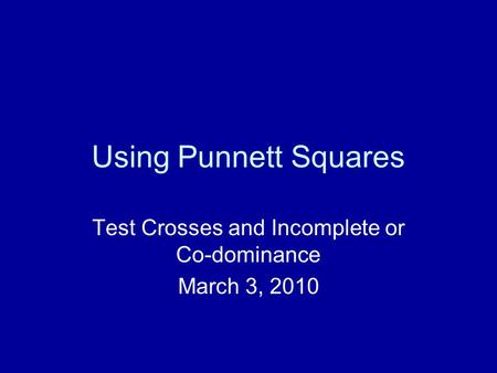 Using Punnett Squares Test Crosses and Incomplete or Co-dominance March 3, 2010.