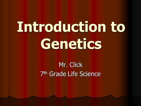Introduction to Genetics Mr. Click 7 th Grade Life Science.