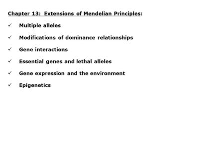 Chapter 13: Extensions of Mendelian Principles: Multiple alleles Modifications of dominance relationships Gene interactions Essential genes and lethal.
