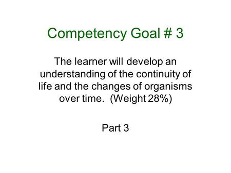 Competency Goal # 3 The learner will develop an understanding of the continuity of life and the changes of organisms over time. (Weight 28%) Part 3.