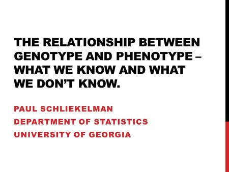THE RELATIONSHIP BETWEEN GENOTYPE AND PHENOTYPE – WHAT WE KNOW AND WHAT WE DON'T KNOW. PAUL SCHLIEKELMAN DEPARTMENT OF STATISTICS UNIVERSITY OF GEORGIA.