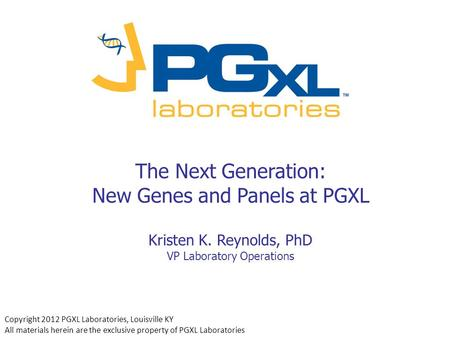 The Next Generation: New Genes and <strong>Panels</strong> at PGXL Kristen K. Reynolds, PhD VP Laboratory Operations Copyright 2012 PGXL Laboratories, Louisville KY All.