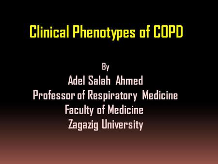 Clinical Phenotypes of COPD By Adel Salah Ahmed Professor of Respiratory Medicine Faculty of Medicine Zagazig University.