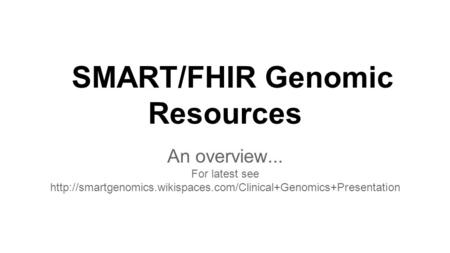 SMART/FHIR Genomic Resources An overview... For latest see