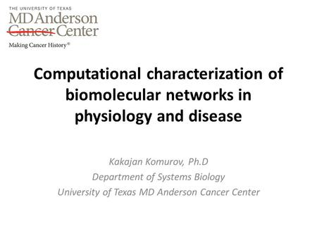 Computational characterization of biomolecular networks in physiology and disease Kakajan Komurov, Ph.D Department of Systems Biology University of Texas.