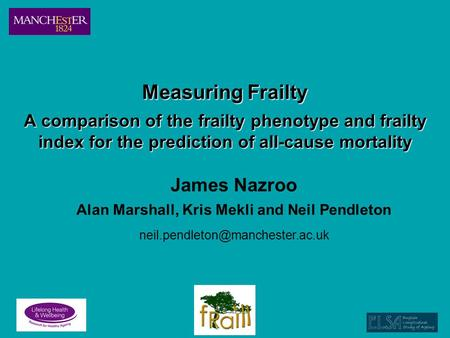 Measuring Frailty A comparison of the frailty phenotype and frailty index for the prediction of all-cause mortality James Nazroo Alan Marshall, Kris Mekli.
