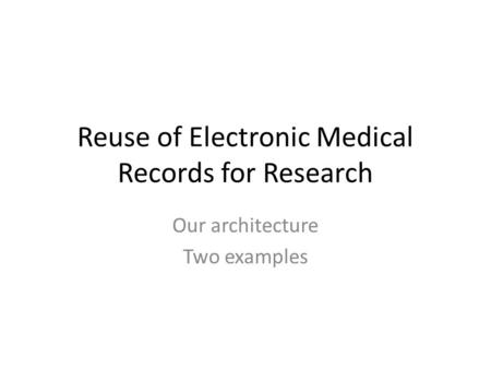 Reuse of Electronic Medical Records for Research Our architecture Two examples.