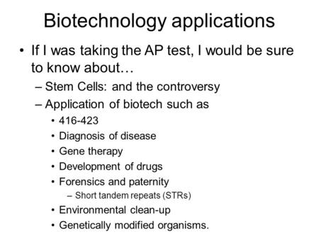 Biotechnology applications If I was taking the AP test, I would be sure to know about… –Stem Cells: and the controversy –Application of biotech such as.