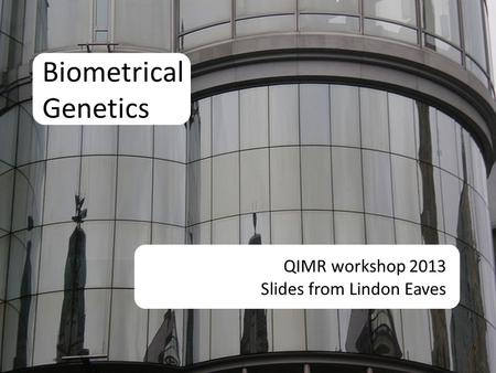 Biometrical Genetics QIMR workshop 2013 Slides from Lindon Eaves.