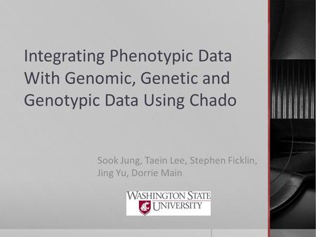Integrating Phenotypic Data With Genomic, Genetic and Genotypic Data Using Chado Sook Jung, Taein Lee, Stephen Ficklin, Jing Yu, Dorrie Main.