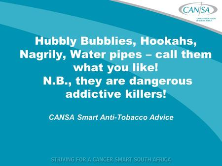 Hubbly Bubblies, Hookahs, Nagrily, Water pipes – call them what you like! N.B., they are dangerous addictive killers! CANSA Smart Anti-Tobacco Advice.