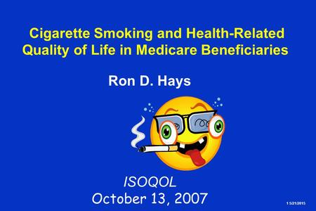 1 5/21/2015 Cigarette Smoking and Health-Related Quality of Life in Medicare Beneficiaries Ron D. Hays ISOQOL October 13, 2007.