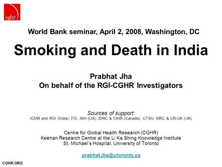 CGHR.ORG Smoking and Death in India Prabhat Jha On behalf of the RGI-CGHR Investigators Sources of support: ICMR and RGI (India); FIC, NIH (US); IDRC &