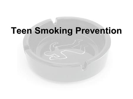 Teen Smoking Prevention. ● Tobacco use primarily begins in adolescence  1/3 of all smokers have smoked before 14  90% of all smokers begin before 21.