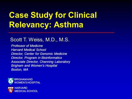Case Study for Clinical Relevancy: Asthma Scott T. Weiss, M.D., M.S. BRIGHAM AND WOMEN'S HOSPITAL HARVARD MEDICAL SCHOOL Professor of Medicine Harvard.