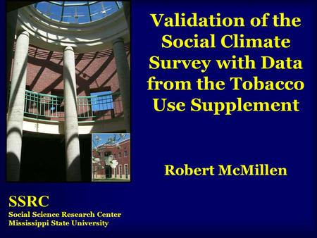 Validation of the Social Climate Survey with Data from the Tobacco Use Supplement Robert McMillen SSRC Social Science Research Center Mississippi State.