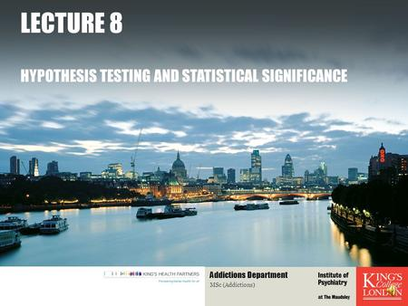 LECTURE 8 HYPOTHESIS TESTING AND STATISTICAL SIGNIFICANCE MSc (Addictions) Addictions Department.
