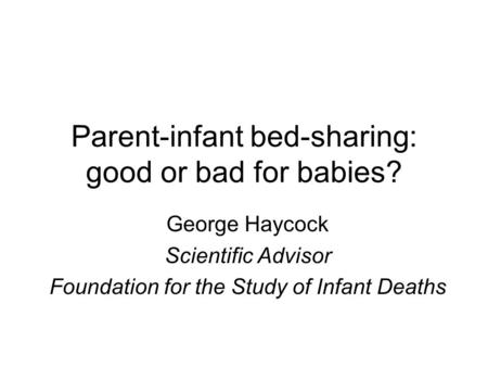 Parent-infant bed-sharing: good or bad for babies? George Haycock Scientific Advisor Foundation for the Study of Infant Deaths.