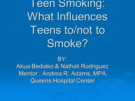 Teen Smoking: What Influences Teens to/not to Smoke? BY: Akua Bediako & Nathali Rodriguez Mentor : Andrea R. Adams, MPA Queens Hospital Center.