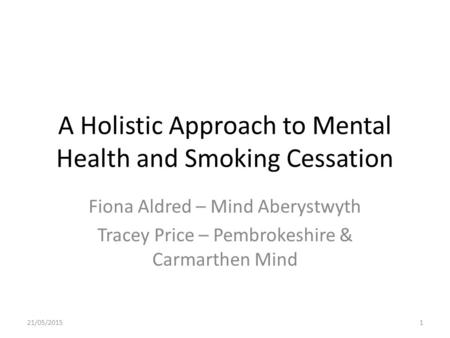 A Holistic Approach to Mental Health and Smoking Cessation Fiona Aldred – Mind Aberystwyth Tracey Price – Pembrokeshire & Carmarthen Mind 21/05/20151.