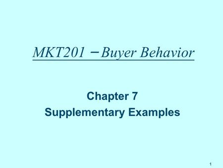 1 MKT201 – Buyer Behavior Chapter 7 Supplementary Examples.