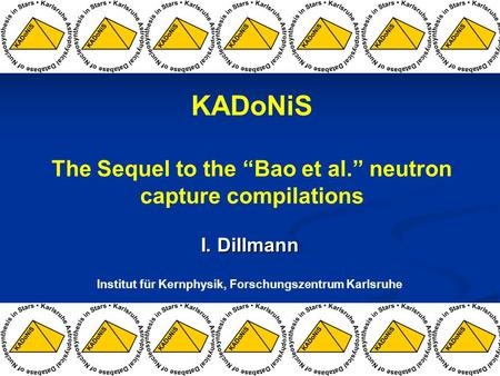 "I. Dillmann Institut für Kernphysik, Forschungszentrum Karlsruhe KADoNiS The Sequel to the ""Bao et al."" neutron capture compilations."