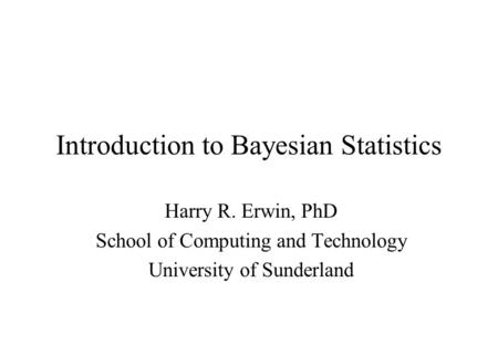 Introduction to Bayesian Statistics Harry R. Erwin, PhD School of Computing and Technology University of Sunderland.