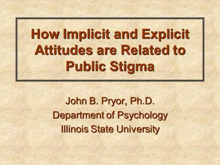 How Implicit and Explicit Attitudes are Related to Public Stigma John B. Pryor, Ph.D. Department of Psychology Illinois State University.