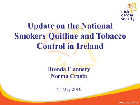 Brenda Flannery Norma Cronin 6 th May 2010 Update on the National Smokers Quitline and Tobacco Control in Ireland.