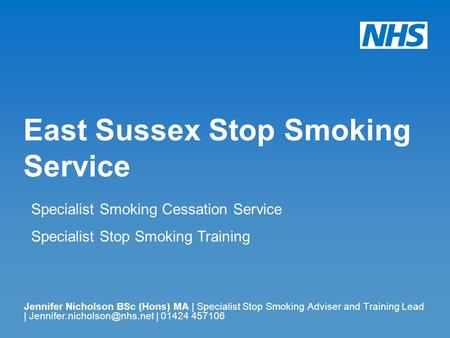 East Sussex Stop Smoking Service Jennifer Nicholson BSc (Hons) MA | Specialist Stop Smoking Adviser and Training Lead | | 01424.