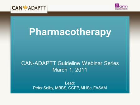 Pharmacotherapy CAN-ADAPTT Guideline Webinar Series March 1, 2011 Lead: Peter Selby, MBBS, CCFP, MHSc, FASAM.