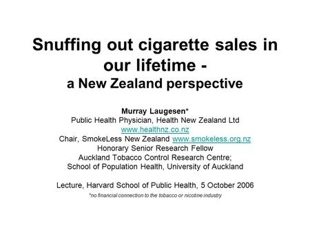 Snuffing out cigarette sales in our lifetime - a New Zealand perspective Murray Laugesen* Public Health Physician, Health New Zealand Ltd www.healthnz.co.nz.