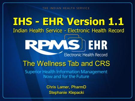 IHS - EHR Version 1.1 Indian Health Service - Electronic Health Record Chris Lamer, PharmD Stephanie Klepacki Chris Lamer, PharmD Stephanie Klepacki The.