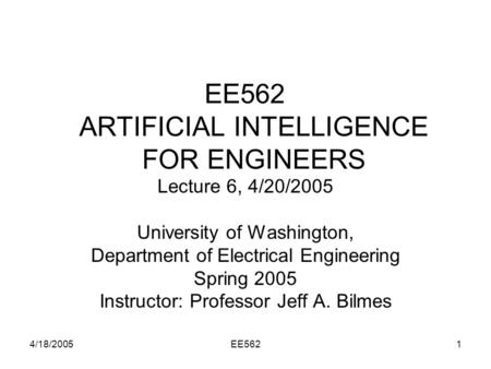 4/18/2005EE5621 EE562 ARTIFICIAL INTELLIGENCE FOR ENGINEERS Lecture 6, 4/20/2005 University of Washington, Department of Electrical Engineering Spring.