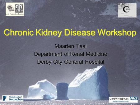 Chronic Kidney Disease Workshop Maarten Taal Department of Renal Medicine Derby City General Hospital Derby Nephrology Research.