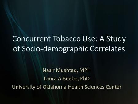 Concurrent Tobacco Use: A Study of Socio-demographic Correlates Nasir Mushtaq, MPH Laura A Beebe, PhD University of Oklahoma Health Sciences Center.