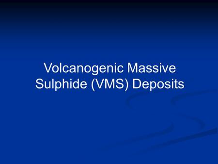 Volcanogenic Massive Sulphide (VMS) Deposits. VMS Deposits in Outcrop and Core Sphalerite Pyrite Pyrite and sphalerite Sphalerite Pyrite.
