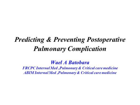 Predicting & Preventing Postoperative Pulmonary Complication Wael A Batobara FRCPC Internal Med,Pulmonary & Critical care medicine ABIM Internal Med,Pulmonary.